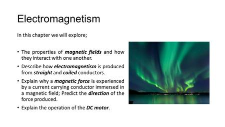 Electromagnetism In this chapter we will explore; The properties of magnetic fields and how they interact with one another. Describe how electromagnetism.