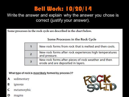 Bell Work: 10/20/14 Write the answer and explain why the answer you chose is correct (justify your answer). What type of rock is most likely formed by.