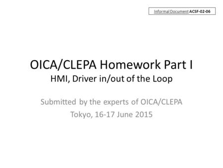 OICA/CLEPA Homework Part I HMI, Driver in/out of the Loop Submitted by the experts of OICA/CLEPA Tokyo, 16-17 June 2015 Informal Document ACSF-02-06.