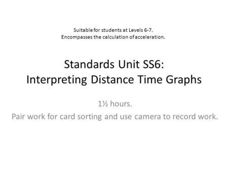 Standards Unit SS6: Interpreting Distance Time Graphs 1½ hours. Pair work for card sorting and use camera to record work. Suitable for students at Levels.