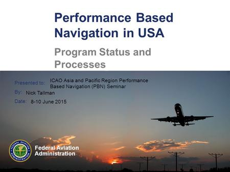 Presented to: By: Date: Federal Aviation Administration Performance Based Navigation in USA Program Status and Processes ICAO Asia and Pacific Region Performance.