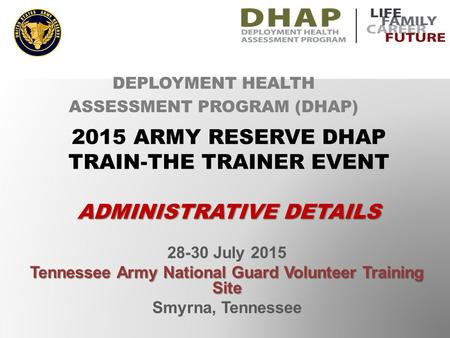 28-30 July 2015 Tennessee Army National Guard Volunteer Training Site Smyrna, Tennessee DEPLOYMENT HEALTH ASSESSMENT PROGRAM (DHAP) 2015 ARMY RESERVE DHAP.