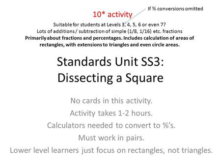 Standards Unit SS3: Dissecting a Square No cards in this activity. Activity takes 1-2 hours. Calculators needed to convert to %'s. Must work in pairs.