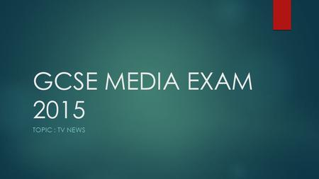 GCSE MEDIA EXAM 2015 TOPIC : TV NEWS. Monday 15 th June (pm)  1 ½ hours  4 questions  All questions have equal weighting – 15 marks per question 