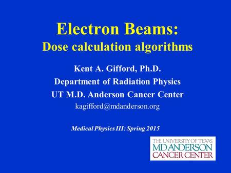 Electron Beams: Dose calculation algorithms Kent A. Gifford, Ph.D. Department of Radiation Physics UT M.D. Anderson Cancer Center