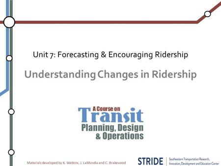 Materials developed by K. Watkins, J. LaMondia and C. Brakewood Understanding Changes in Ridership Unit 7: Forecasting & Encouraging Ridership.