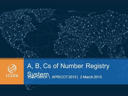 A, B, Cs of Number Registry System Elise Gerich | APRICOT 2015 | 2 March 2015.
