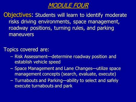 MODULE FOUR Objectives: Students will learn to identify moderate risks driving environments, space management, roadway positions, turning rules, and parking.