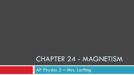 CHAPTER 24 - MAGNETISM AP Physics 2 – Mrs. Lorfing.