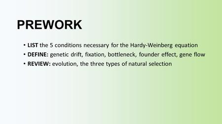 PREWORK LIST the 5 conditions necessary for the Hardy-Weinberg equation DEFINE: genetic drift, fixation, bottleneck, founder effect, gene flow REVIEW: