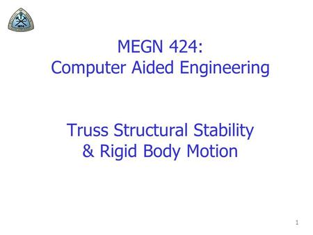 1 MEGN 424: Computer Aided Engineering Truss Structural Stability & Rigid Body Motion.