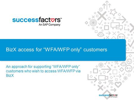 "BizX access for ""WFA/WFP only"" customers An approach for supporting ""WFA/WFP only"" customers who wish to access WFA/WFP via BizX."