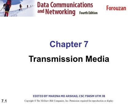 EDITED BY MARINA MD ARSHAD, CSC FSKSM UTM JB 7.1 Chapter 7 Transmission Media Copyright © The McGraw-Hill Companies, Inc. Permission required for reproduction.