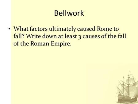 Bellwork What factors ultimately caused Rome to fall? Write down at least 3 causes of the fall of the Roman Empire.
