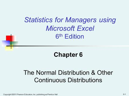 Copyright ©2011 Pearson Education, Inc. publishing as Prentice Hall 6-1 Chapter 6 The Normal Distribution & Other Continuous Distributions Statistics for.