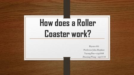 How does a Roller Coaster work? Physics 001 Professor John Hopkins Yuyang Pan—yyp5068 Zhaojing Wang---zqw5118.