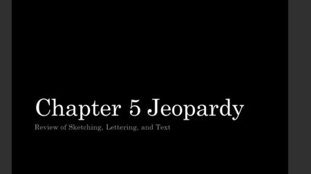 Chapter 5 Jeopardy Review of Sketching, Lettering, and Text.