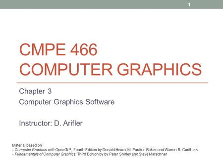 CMPE 466 COMPUTER GRAPHICS Chapter 3 Computer Graphics Software Instructor: D. Arifler Material based on - Computer Graphics with OpenGL ®, Fourth Edition.