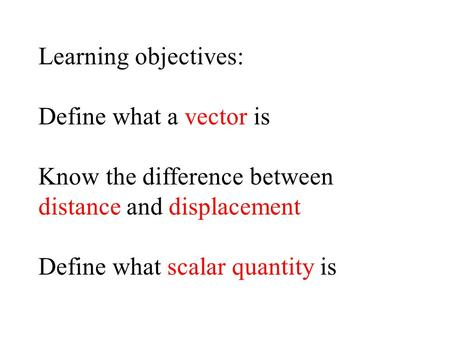 Learning objectives: Define what a vector is Know the difference between distance and displacement Define what scalar quantity is.