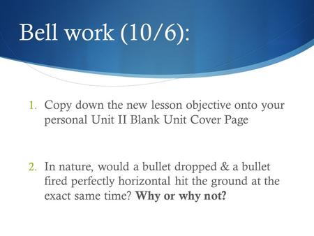 Bell work (10/6): Copy down the new lesson objective onto your personal Unit II Blank Unit Cover Page In nature, would a bullet dropped & a bullet fired.