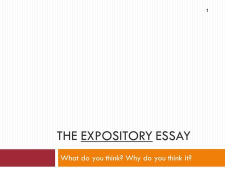 THE EXPOSITORY ESSAY What do you think? Why do you think it? 1.