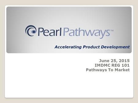 Accelerating Product Development June 25, 2015 IMDMC REG 101 Pathways To Market.
