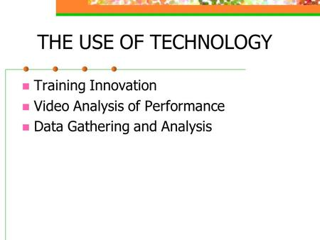 THE USE OF TECHNOLOGY Training Innovation Video Analysis of Performance Data Gathering and Analysis.