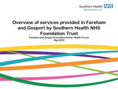 Overview of services provided in Fareham and Gosport by Southern Health NHS Foundation Trust Fareham and Gosport Voluntary Sector Health Forum May 2015.