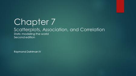 Chapter 7 Scatterplots, Association, and Correlation Stats: modeling the world Second edition Raymond Dahlman IV.