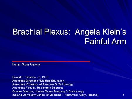 1 Brachial Plexus: Angela Klein's Painful Arm Ernest F. Talarico, Jr., Ph.D. Associate Director of Medical Education Associate Professor of Anatomy & Cell.