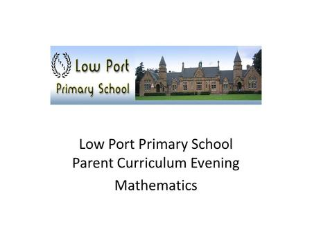 Low Port Primary School Parent Curriculum Evening Mathematics.