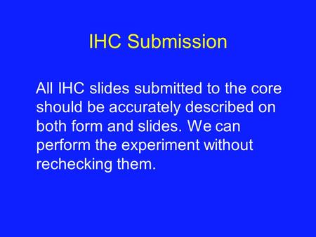 IHC Submission All IHC slides submitted to the core should be accurately described on both form and slides. We can perform the experiment without rechecking.