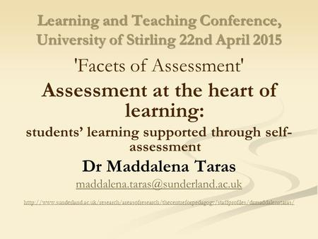 Learning and Teaching Conference, University of Stirling 22nd April 2015 'Facets of Assessment' Assessment at the heart of learning: students' learning.