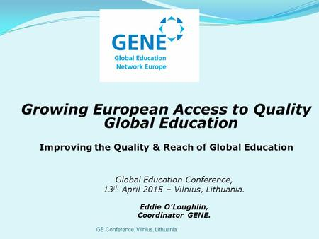 GE Conference, Vilnius, Lithuania Growing European Access to Quality Global Education Improving the Quality & Reach of Global Education Global Education.
