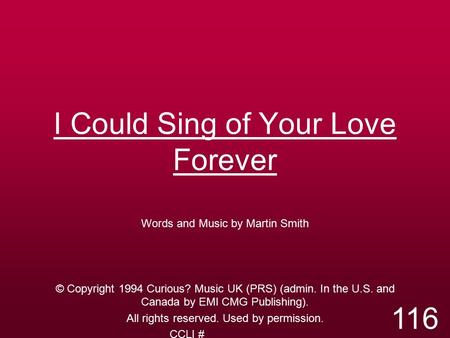 I Could Sing of Your Love Forever Words and Music by Martin Smith © Copyright 1994 Curious? Music UK (PRS) (admin. In the U.S. and Canada by EMI CMG Publishing).