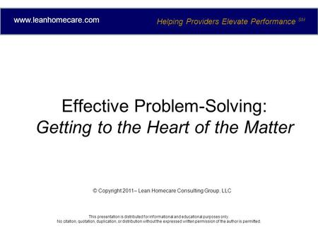 Effective Problem-Solving: Getting to the Heart of the Matter © Copyright 2011– Lean Homecare Consulting Group, LLC This presentation is distributed for.