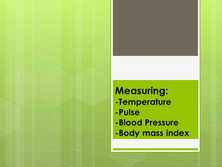 Measuring: -Temperature -Pulse -Blood Pressure -Body mass index