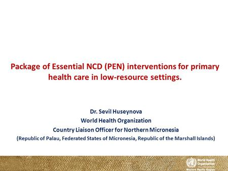 Package of Essential NCD (PEN) interventions for primary health care in low-resource settings. Dr. Sevil Huseynova World Health Organization Country Liaison.