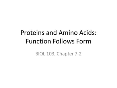 Proteins and Amino Acids: Function Follows Form BIOL 103, Chapter 7-2.