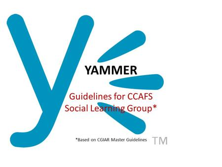 YAMMER Guidelines for CCAFS Social Learning Group* *Based on CGIAR Master Guidelines.