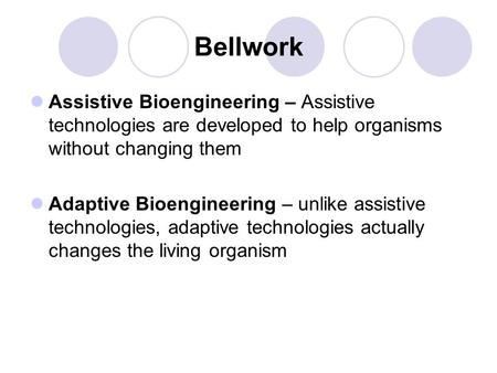Bellwork Assistive Bioengineering – Assistive technologies are developed to help organisms without changing them Adaptive Bioengineering – unlike assistive.