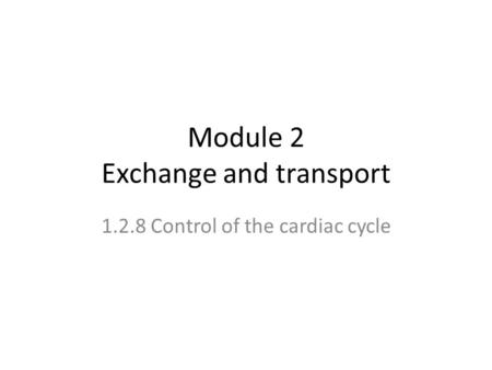 Module 2 Exchange and transport 1.2.8 Control of the cardiac cycle.