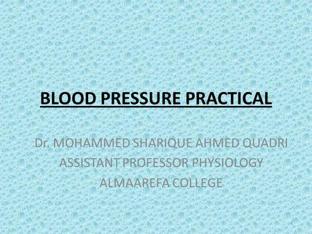 BLOOD PRESSURE PRACTICAL Dr. MOHAMMED SHARIQUE AHMED QUADRI ASSISTANT PROFESSOR PHYSIOLOGY ALMAAREFA COLLEGE 1.