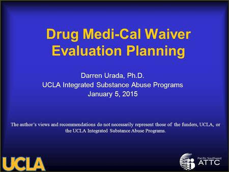 Drug Medi-Cal Waiver Evaluation Planning Darren Urada, Ph.D. UCLA Integrated Substance Abuse Programs January 5, 2015 The author's views and recommendations.