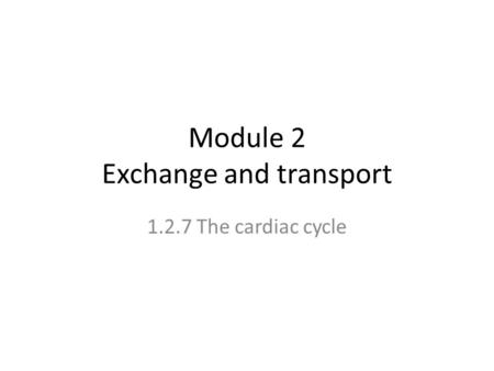 Module 2 Exchange and transport 1.2.7 The cardiac cycle.
