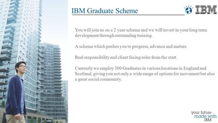 IBM Graduate Scheme You will join us on a 2 year scheme and we will invest in your long term development through outstanding training. A scheme which pushes.