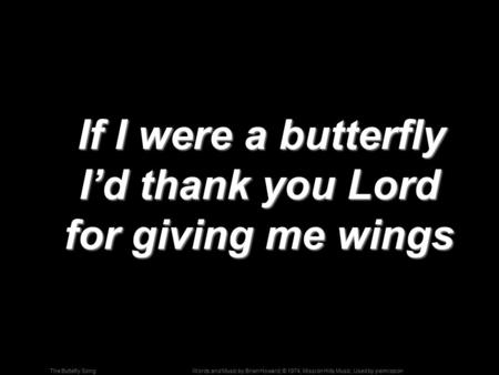Words and Music by Brian Howard; © 1974, Mission Hills Music, Used by permissionThe Buttefly Song If I were a butterfly I'd thank you Lord for giving me.
