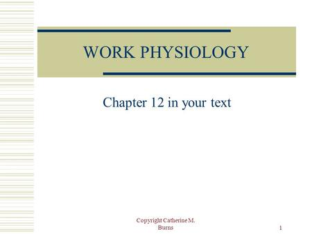 Copyright Catherine M. Burns 1 WORK PHYSIOLOGY Chapter 12 in your text.