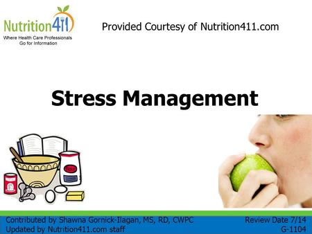 Stress Management Provided Courtesy of Nutrition411.com Review Date 7/14 G-1104 Contributed by Shawna Gornick-Ilagan, MS, RD, CWPC Updated by Nutrition411.com.