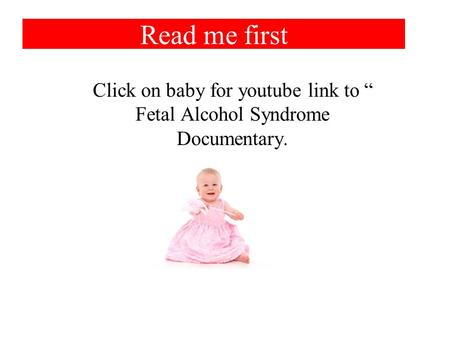"Read me first Click on baby for youtube link to "" Fetal Alcohol Syndrome Documentary."